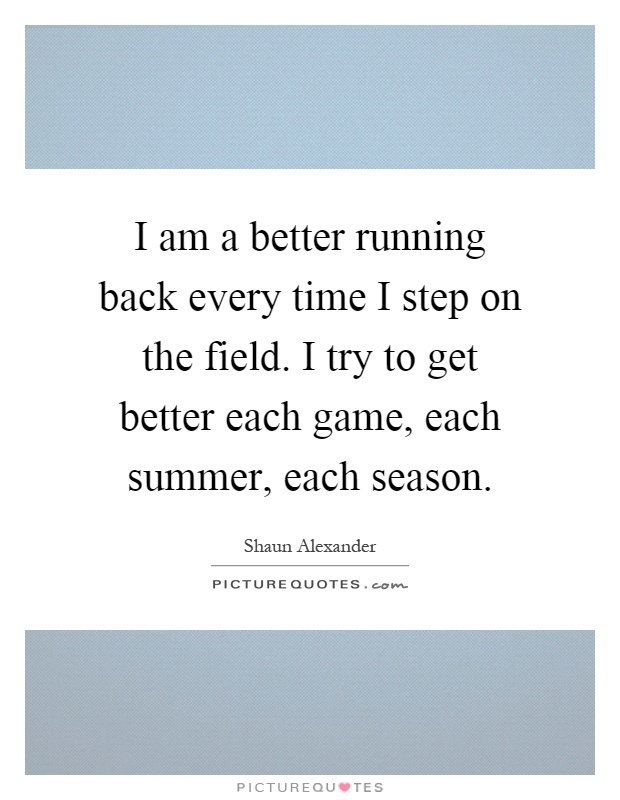 I am a better running back every time I step on the field. I try to get better each game, each summer, each season Picture Quote #1