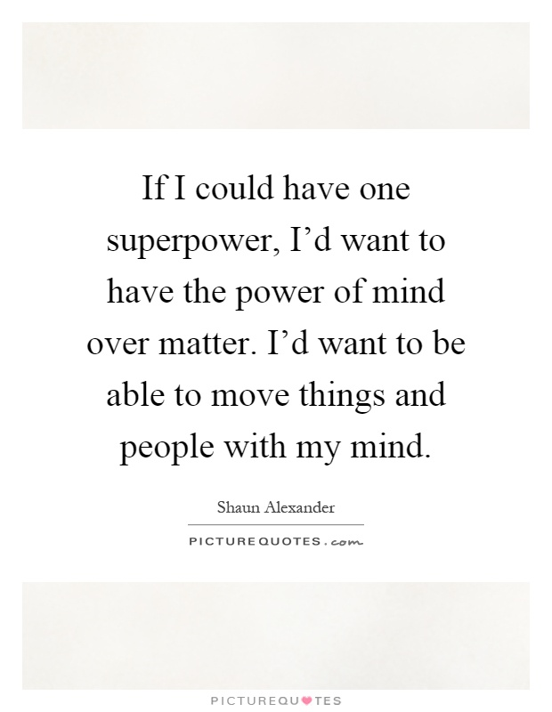 If I could have one superpower, I'd want to have the power of mind over matter. I'd want to be able to move things and people with my mind Picture Quote #1