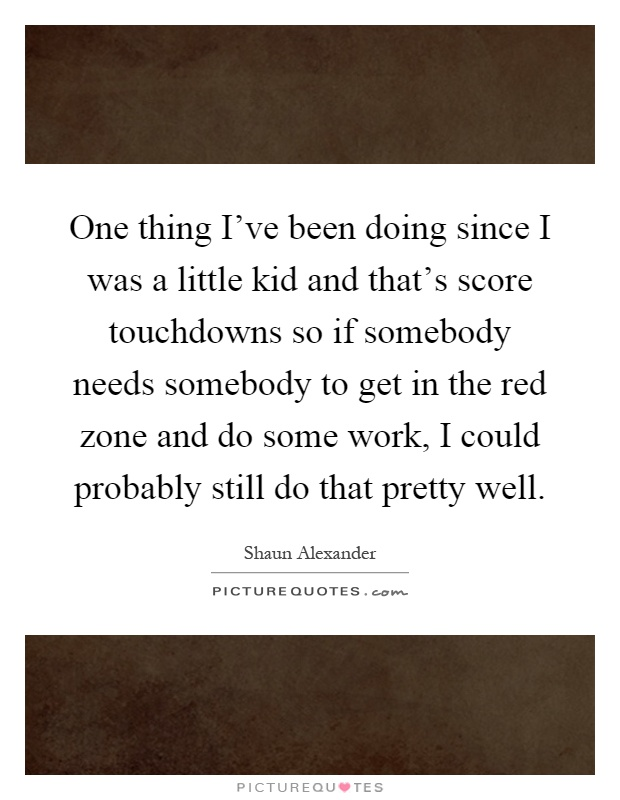 One thing I've been doing since I was a little kid and that's score touchdowns so if somebody needs somebody to get in the red zone and do some work, I could probably still do that pretty well Picture Quote #1