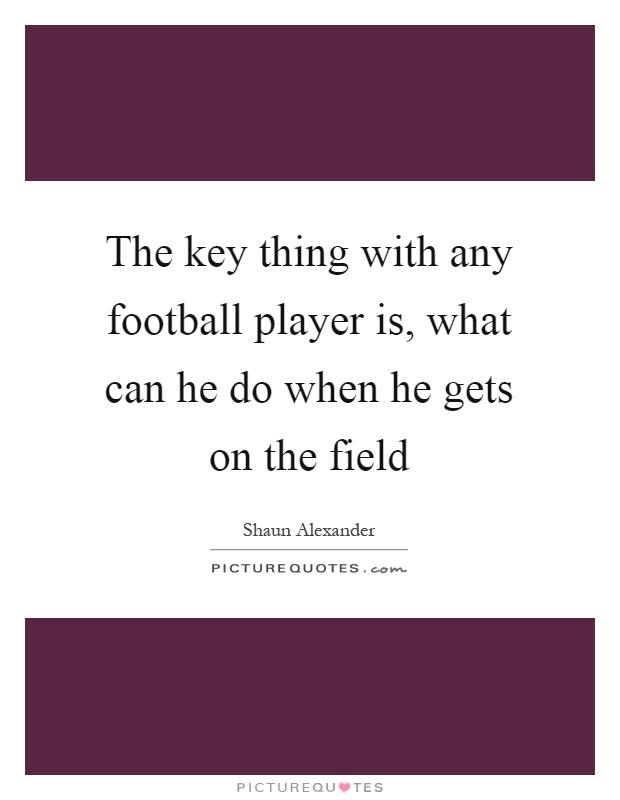 The key thing with any football player is, what can he do when he gets on the field Picture Quote #1