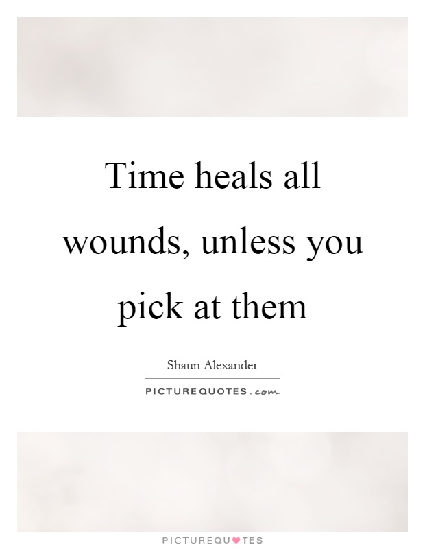 Time heals all wounds, unless you pick at them Picture Quote #1