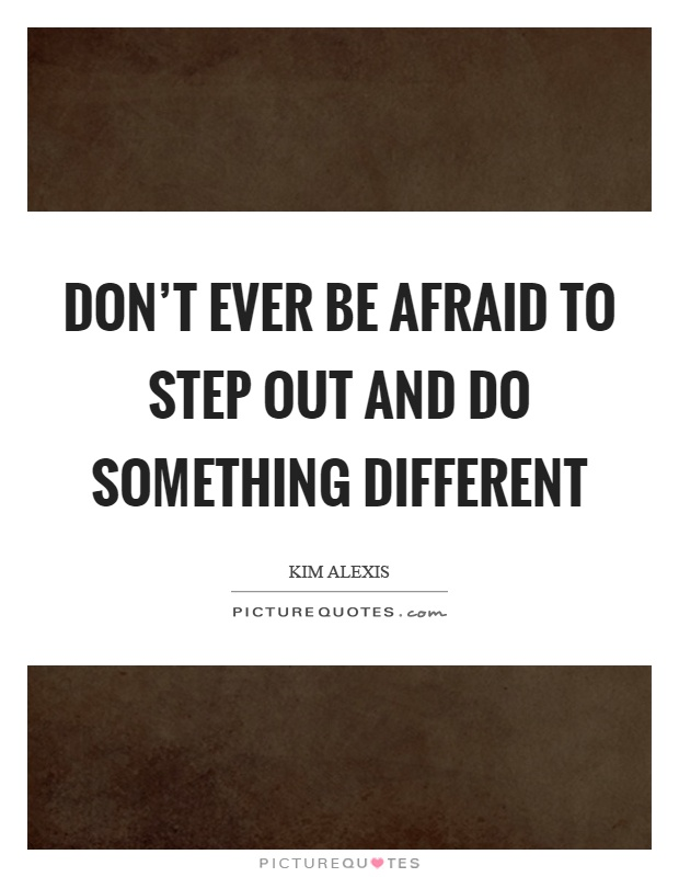 Don't ever be afraid to step out and do something different Picture Quote #1