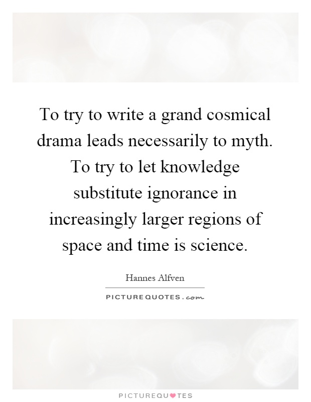To try to write a grand cosmical drama leads necessarily to myth. To try to let knowledge substitute ignorance in increasingly larger regions of space and time is science Picture Quote #1