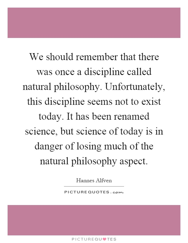We should remember that there was once a discipline called natural philosophy. Unfortunately, this discipline seems not to exist today. It has been renamed science, but science of today is in danger of losing much of the natural philosophy aspect Picture Quote #1