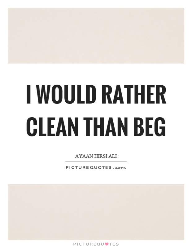 I would rather clean than beg Picture Quote #1