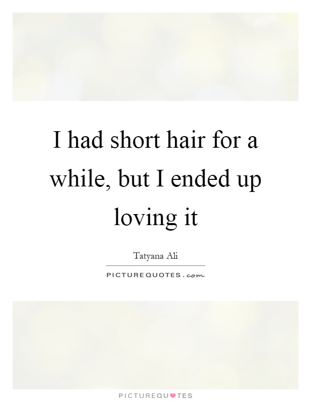 I had short hair for a while, but I ended up loving it Picture Quote #1
