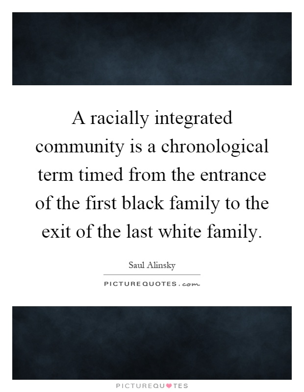 A racially integrated community is a chronological term timed from the entrance of the first black family to the exit of the last white family Picture Quote #1