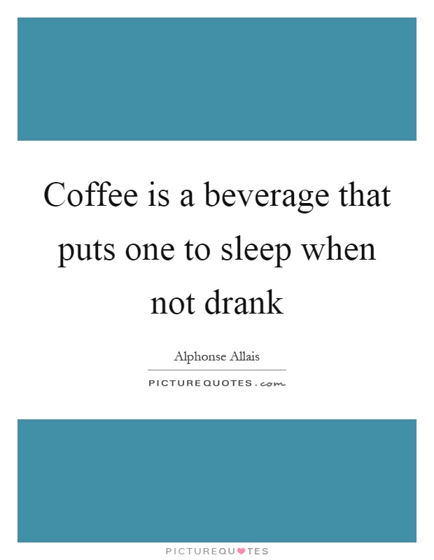 Coffee is a beverage that puts one to sleep when not drank Picture Quote #1