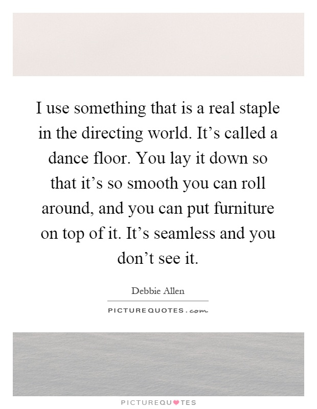 I use something that is a real staple in the directing world. It's called a dance floor. You lay it down so that it's so smooth you can roll around, and you can put furniture on top of it. It's seamless and you don't see it Picture Quote #1