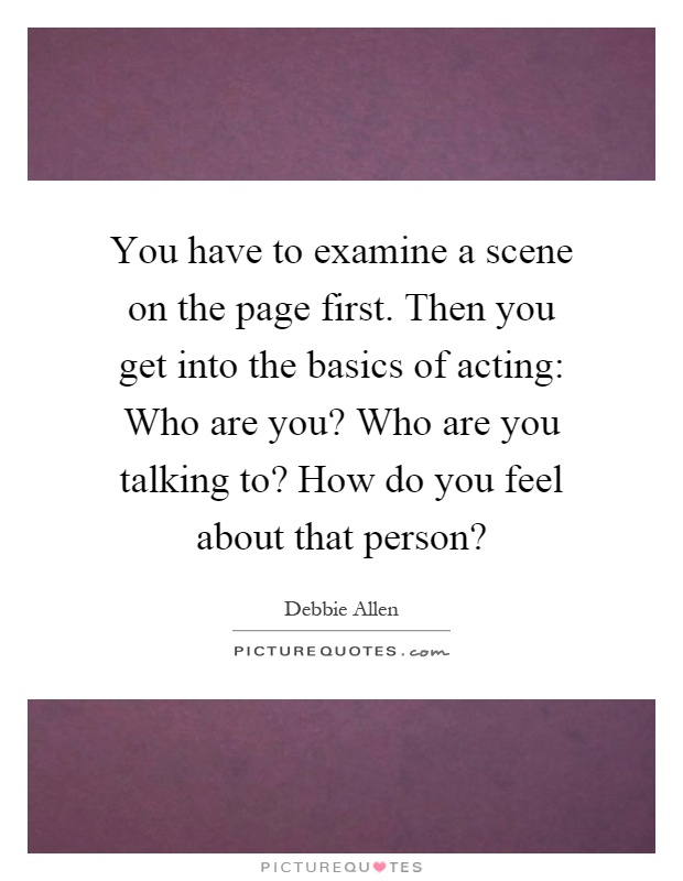 You have to examine a scene on the page first. Then you get into the basics of acting: Who are you? Who are you talking to? How do you feel about that person? Picture Quote #1