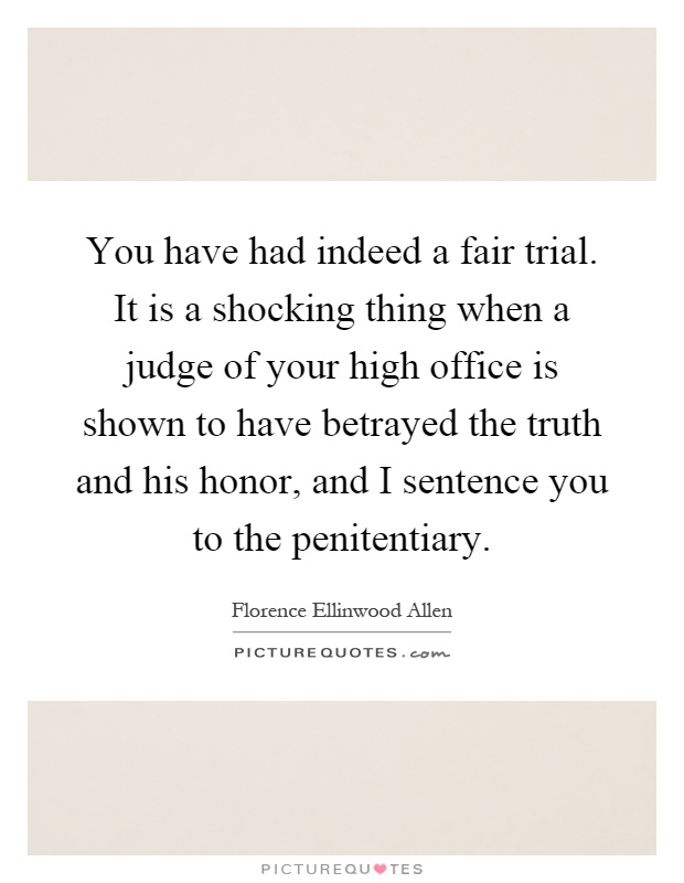 You have had indeed a fair trial. It is a shocking thing when a judge of your high office is shown to have betrayed the truth and his honor, and I sentence you to the penitentiary Picture Quote #1