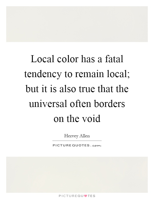 Local color has a fatal tendency to remain local; but it is also true that the universal often borders on the void Picture Quote #1