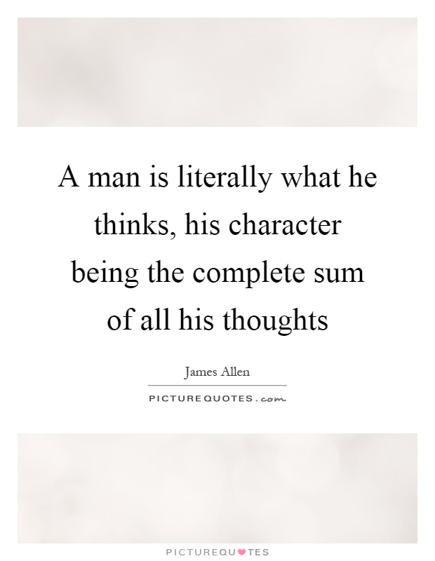 A man is literally what he thinks, his character being the complete sum of all his thoughts Picture Quote #1