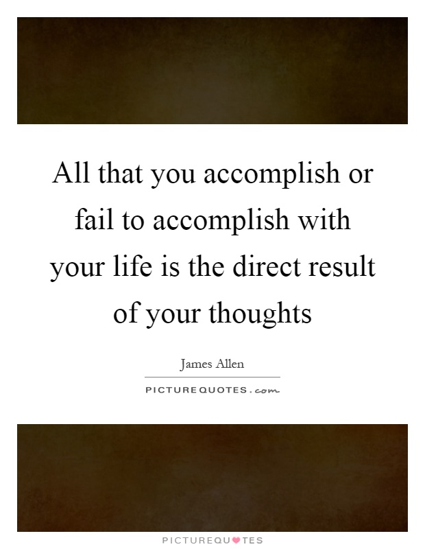 All that you accomplish or fail to accomplish with your life is the direct result of your thoughts Picture Quote #1