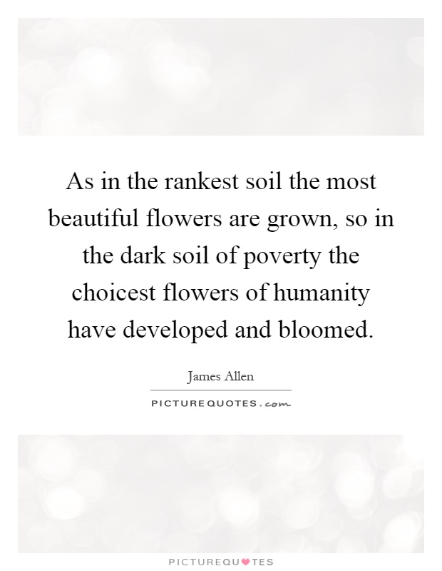 As in the rankest soil the most beautiful flowers are grown, so in the dark soil of poverty the choicest flowers of humanity have developed and bloomed Picture Quote #1