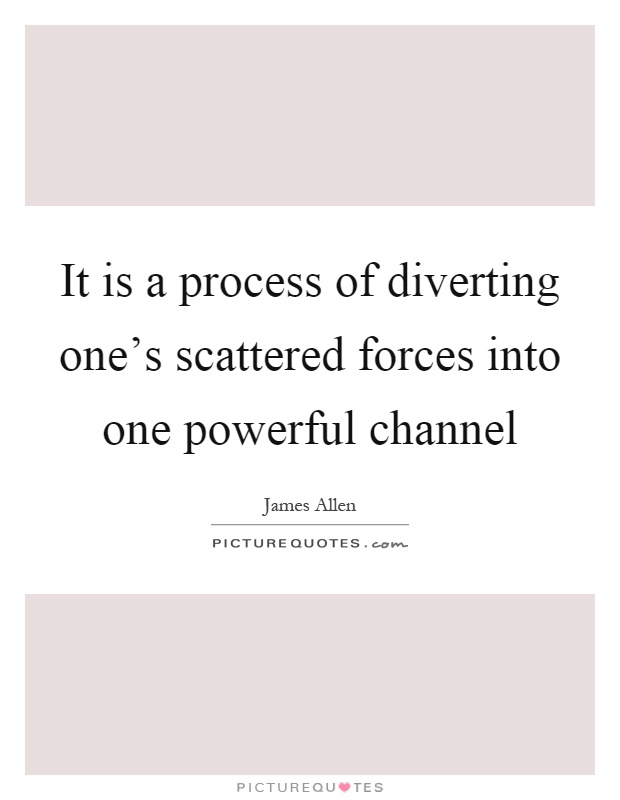 It is a process of diverting one's scattered forces into one powerful channel Picture Quote #1