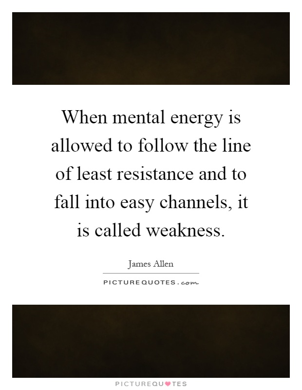 When mental energy is allowed to follow the line of least resistance and to fall into easy channels, it is called weakness Picture Quote #1