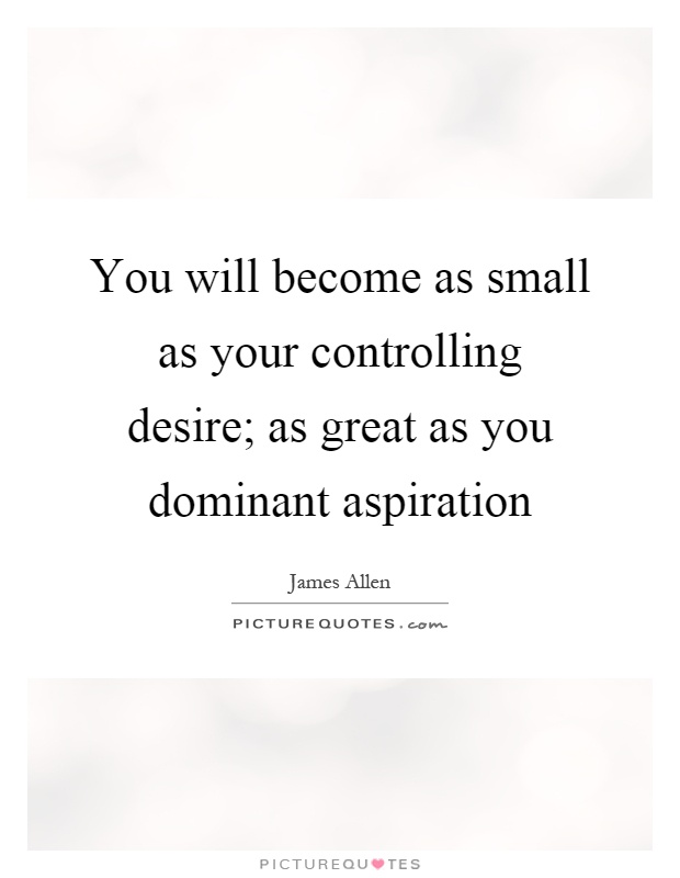 You will become as small as your controlling desire; as great as you dominant aspiration Picture Quote #1