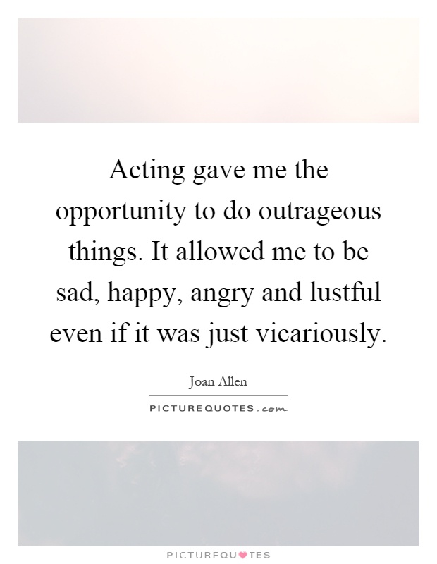 Acting gave me the opportunity to do outrageous things. It allowed me to be sad, happy, angry and lustful even if it was just vicariously Picture Quote #1