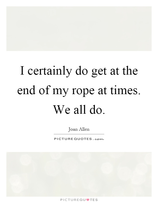 I certainly do get at the end of my rope at times. We all do Picture Quote #1
