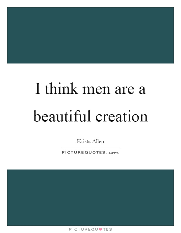 I think men are a beautiful creation Picture Quote #1