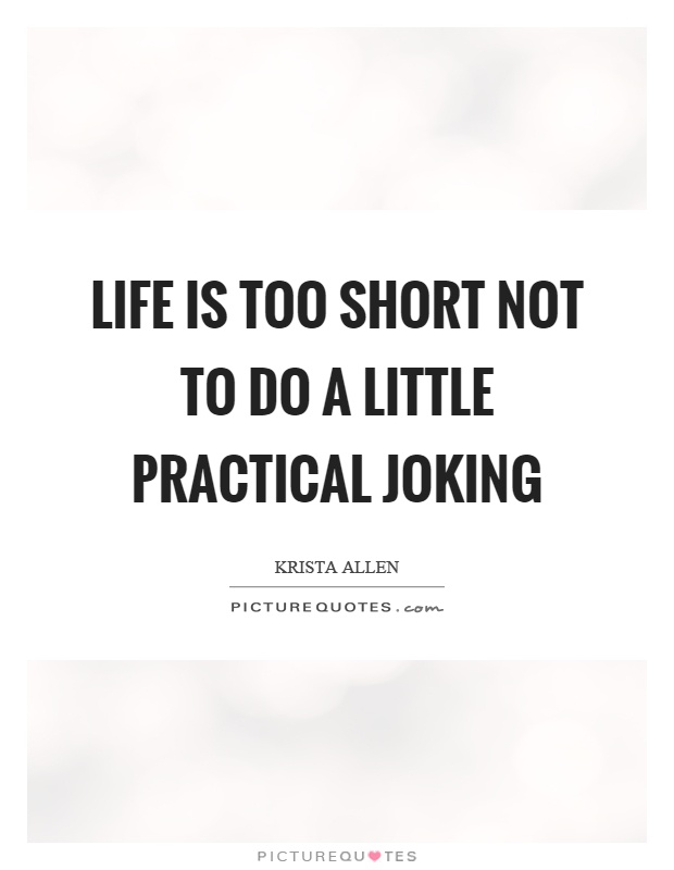 Life is too short not to do a little practical joking Picture Quote #1