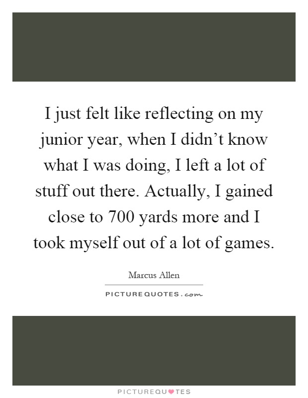 I just felt like reflecting on my junior year, when I didn't know what I was doing, I left a lot of stuff out there. Actually, I gained close to 700 yards more and I took myself out of a lot of games Picture Quote #1