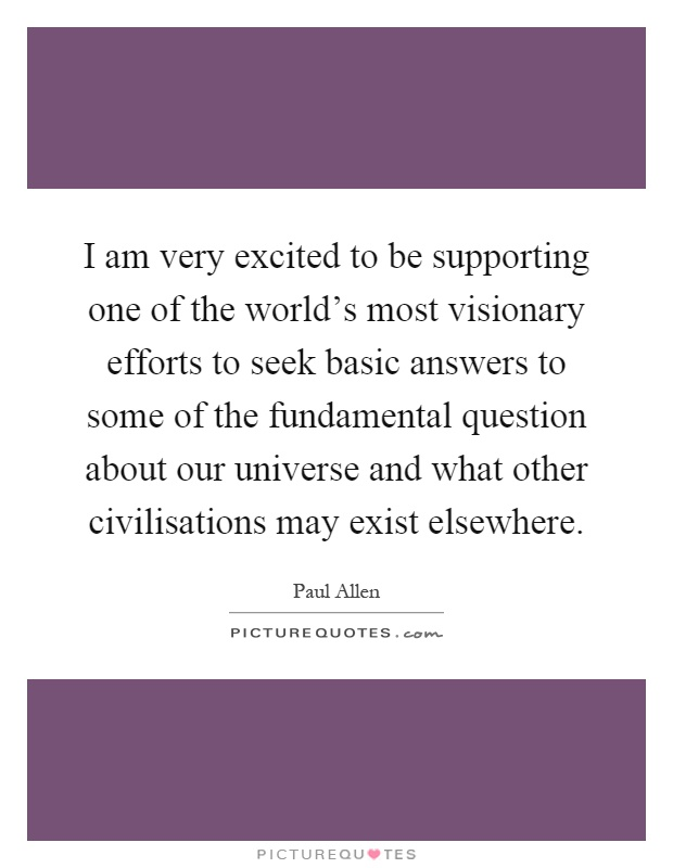 I am very excited to be supporting one of the world's most visionary efforts to seek basic answers to some of the fundamental question about our universe and what other civilisations may exist elsewhere Picture Quote #1