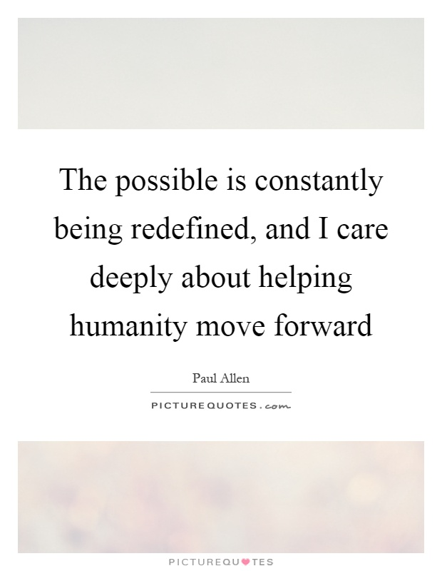 The possible is constantly being redefined, and I care deeply about helping humanity move forward Picture Quote #1