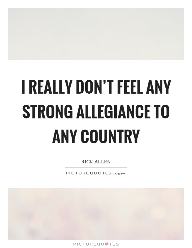 I really don't feel any strong allegiance to any country Picture Quote #1