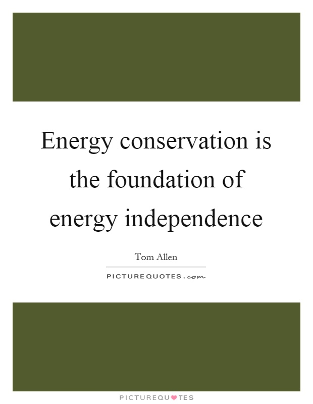 Energy conservation is the foundation of energy independence Picture Quote #1