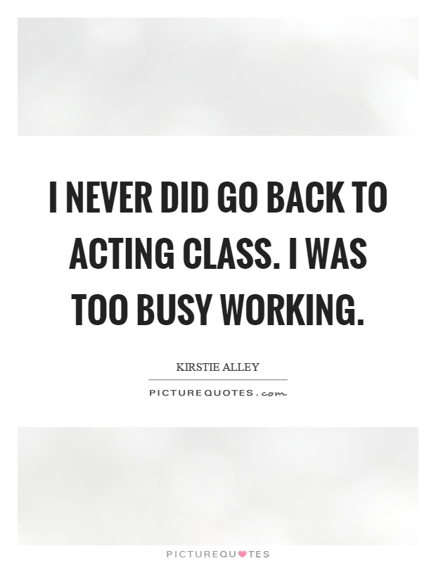 I never did go back to acting class. I was too busy working Picture Quote #1