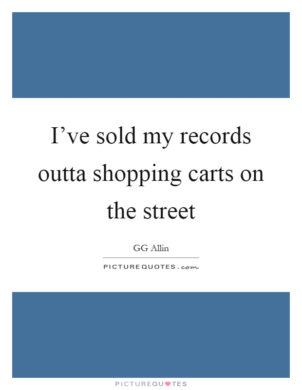 I've sold my records outta shopping carts on the street Picture Quote #1