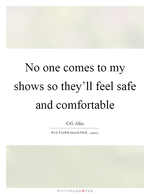 No one comes to my shows so they'll feel safe and comfortable Picture Quote #1