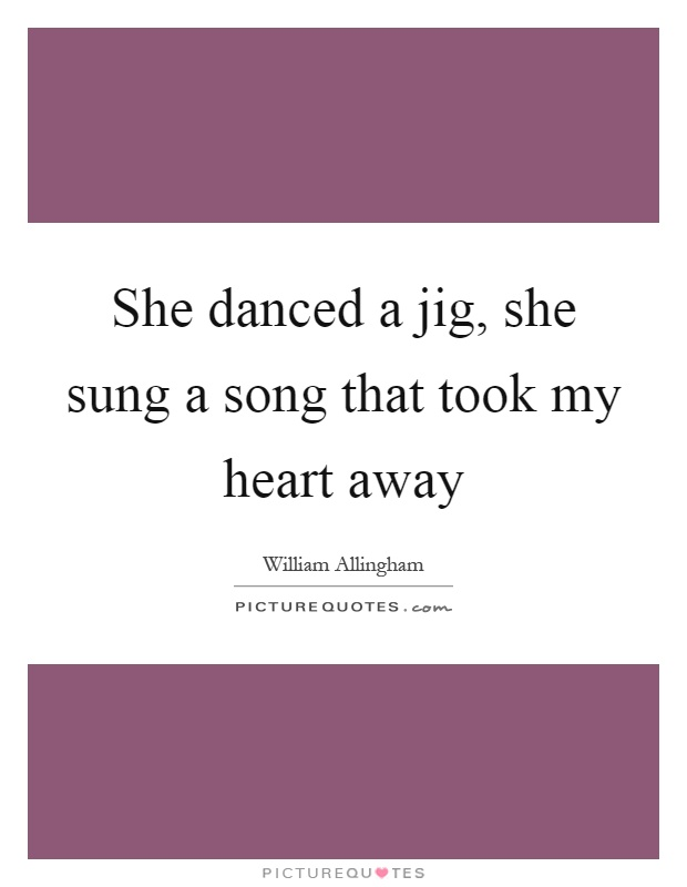 She danced a jig, she sung a song that took my heart away Picture Quote #1