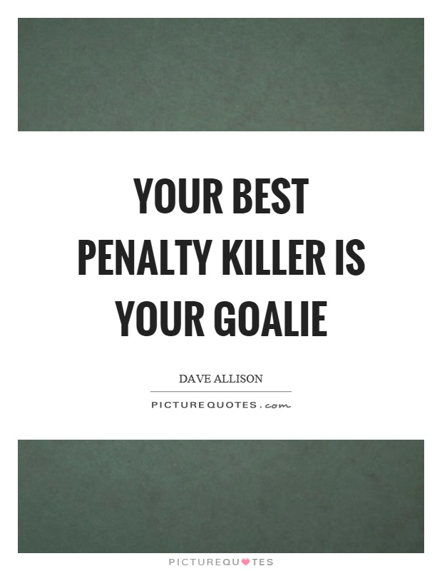 Your best penalty killer is your goalie Picture Quote #1