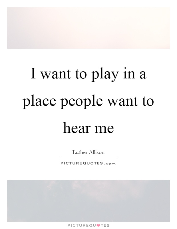 I want to play in a place people want to hear me Picture Quote #1