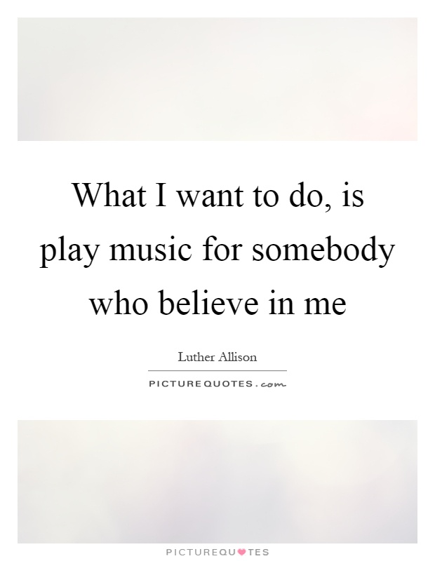 What I want to do, is play music for somebody who believe in me Picture Quote #1