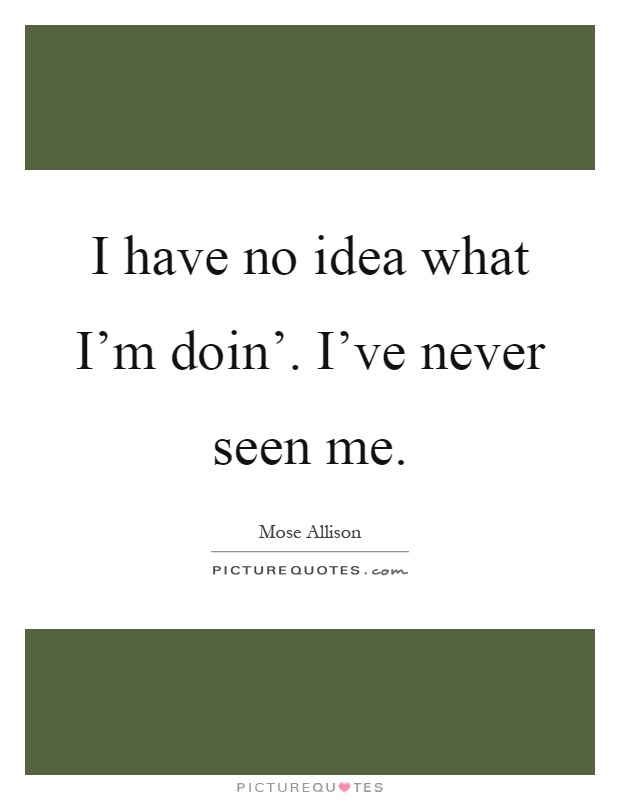 I have no idea what I'm doin'. I've never seen me Picture Quote #1