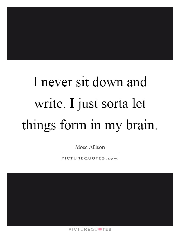 I never sit down and write. I just sorta let things form in my brain Picture Quote #1