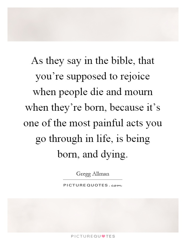 As they say in the bible, that you're supposed to rejoice when people die and mourn when they're born, because it's one of the most painful acts you go through in life, is being born, and dying Picture Quote #1