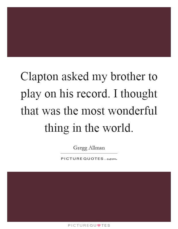 Clapton asked my brother to play on his record. I thought that was the most wonderful thing in the world Picture Quote #1