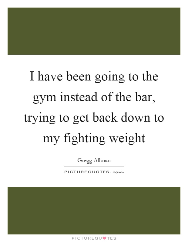 I have been going to the gym instead of the bar, trying to get back down to my fighting weight Picture Quote #1