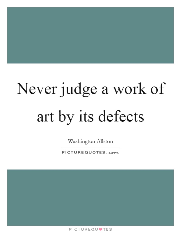Never judge a work of art by its defects Picture Quote #1
