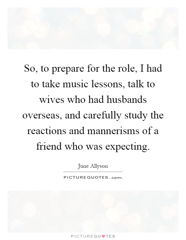 So, to prepare for the role, I had to take music lessons, talk to wives who had husbands overseas, and carefully study the reactions and mannerisms of a friend who was expecting Picture Quote #1