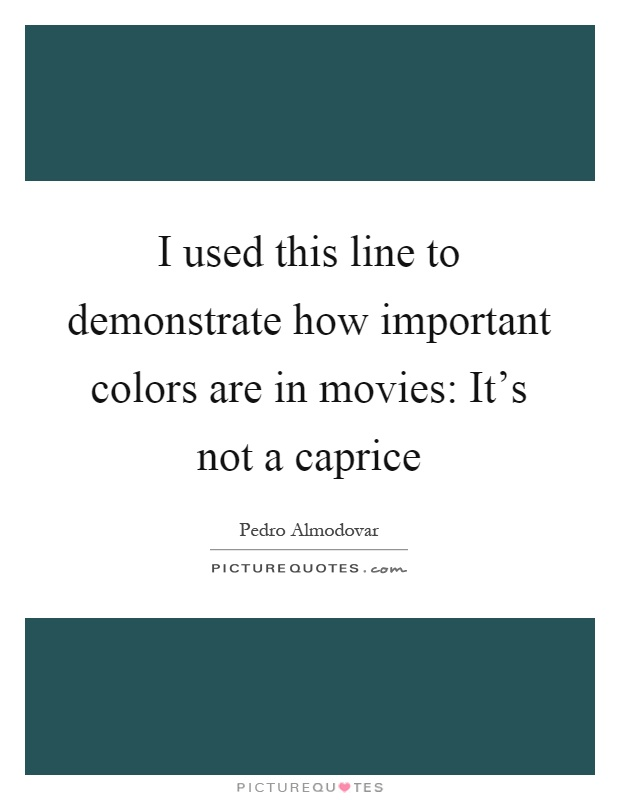 I used this line to demonstrate how important colors are in movies: It's not a caprice Picture Quote #1