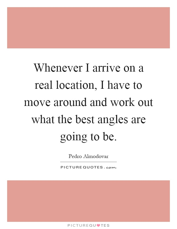 Whenever I arrive on a real location, I have to move around and work out what the best angles are going to be Picture Quote #1