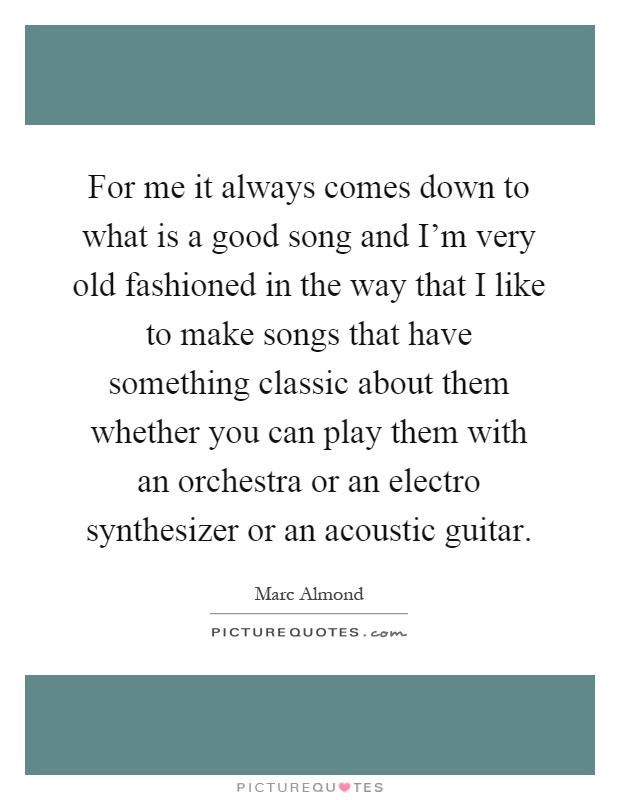 For me it always comes down to what is a good song and I'm very old fashioned in the way that I like to make songs that have something classic about them whether you can play them with an orchestra or an electro synthesizer or an acoustic guitar Picture Quote #1