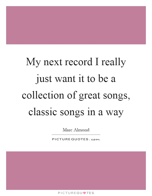 My next record I really just want it to be a collection of great songs, classic songs in a way Picture Quote #1