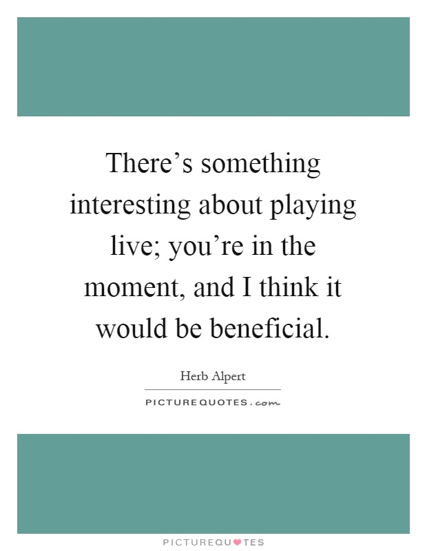 There's something interesting about playing live; you're in the moment, and I think it would be beneficial Picture Quote #1